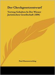 Der Checkgesetzentwurf: Vortrag Gehalten In Der Wiener Juristischen Gesellschaft (1896) - Paul Hammerschlag