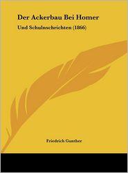 Der Ackerbau Bei Homer: Und Schulnschrichten (1866) - Friedrich Gunther