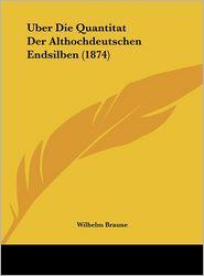 Uber Die Quantitat Der Althochdeutschen Endsilben (1874) - Wilhelm Braune