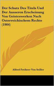 Der Schutz Des Titels Und Der Ausseren Erscheinung Von Geisteswerken Nach Osterreichischem Rechte (1904) - Alfred Freiherr Von Seiller