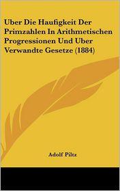 Uber Die Haufigkeit Der Primzahlen In Arithmetischen Progressionen Und Uber Verwandte Gesetze (1884) - Adolf Piltz