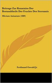 Beitrage Zur Kenntniss Der Bestandtheile Der Fruchte Des Sternanis: Illicium Anisatum (1889) - Ferdinand Oswald Jr.
