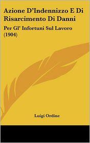 Azione D'Indennizzo E Di Risarcimento Di Danni: Per Gl' Infortuni Sul Lavoro (1904) - Luigi Ordine