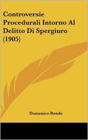 Controversie Procedurali Intorno Al Delitto Di Spergiuro (1905) - Domenico Rende