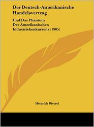 Der Deutsch-Amerikanische Handelsvertrag: Und Das Phantom Der Amerikanischen Industriekonkurrenz (1905) - Heinrich Dietzel