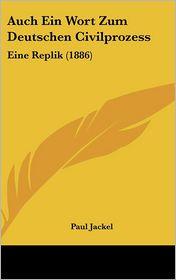 Auch Ein Wort Zum Deutschen Civilprozess: Eine Replik (1886) - Paul Jackel