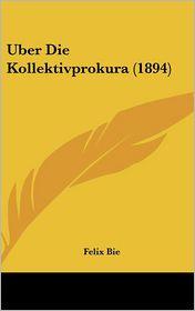 Uber Die Kollektivprokura (1894) - Felix Bie