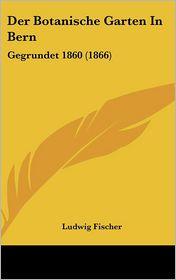 Der Botanische Garten In Bern: Gegrundet 1860 (1866) - Ludwig Fischer