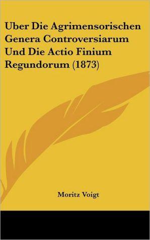 Uber Die Agrimensorischen Genera Controversiarum Und Die Actio Finium Regundorum (1873) - Moritz Voigt