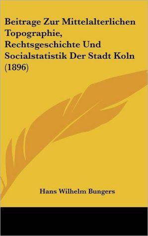 Beitrage Zur Mittelalterlichen Topographie, Rechtsgeschichte Und Socialstatistik Der Stadt Koln (1896) - Hans Wilhelm Bungers