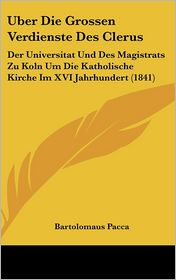 Uber Die Grossen Verdienste Des Clerus: Der Universitat Und Des Magistrats Zu Koln Um Die Katholische Kirche Im XVI Jahrhundert (1841) - Bartolomaus Pacca