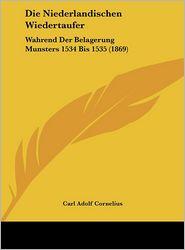 Die Niederlandischen Wiedertaufer: Wahrend Der Belagerung Munsters 1534 Bis 1535 (1869) - Carl Adolf Cornelius