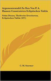 Argumententafel Zu Den Von P.A. Hansen Construirten Ecliptischen Tafeln: Nebst Diesen, Theilweise Erweiterten, Ecliptischen Tafeln (1871) - C.M. Sturmer (Editor)