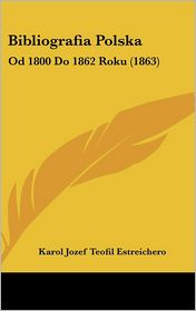Bibliografia Polska: Od 1800 Do 1862 Roku (1863) - Karol Jozef Teofil Estreichero