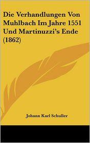 Die Verhandlungen Von Muhlbach Im Jahre 1551 Und Martinuzzi's Ende (1862) - Johann Karl Schuller