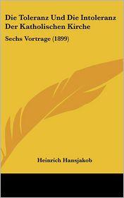 Die Toleranz Und Die Intoleranz Der Katholischen Kirche: Sechs Vortrage (1899) - Heinrich Hansjakob