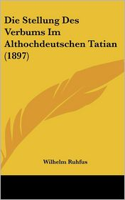 Die Stellung Des Verbums Im Althochdeutschen Tatian (1897) - Wilhelm Ruhfus