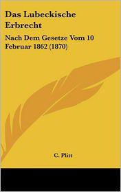 Das Lubeckische Erbrecht: Nach Dem Gesetze Vom 10 Februar 1862 (1870) - C. Plitt
