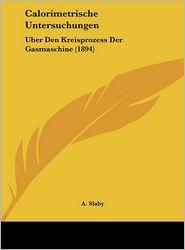 Calorimetrische Untersuchungen: Uber Den Kreisprozess Der Gasmaschine (1894) - A. Slaby
