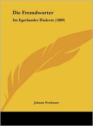 Die Fremdworter: Im Egerlander Dialecte (1889) - Johann Neubauer