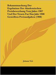 Bekanntmachung Der Ergebnisse Der Akademischen Preisbewerbung Vom Jahre 1907 Und Der Neuen Fur Das Jahr 1908 Gestellten Preisaufgaben (1908) - Johann Veit