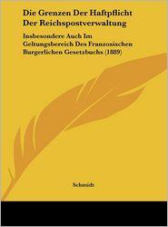 Die Grenzen Der Haftpflicht Der Reichspostverwaltung: Insbesondere Auch Im Geltungsbereich Des Franzosischen Burgerlichen Gesetzbuchs (1889) - Schmidt
