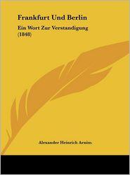 Frankfurt Und Berlin: Ein Wort Zur Verstandigung (1848) - Alexander Heinrich Arnim