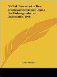 Die Sakularvariation Des Erdmagnetismus Auf Grund Der Erdmagnetischen Isanomalen (1906) - Gustav Wussow