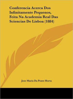 Conferencia Acerca Dos Infinitamente Pequenos, Feita Na Academia Real Das Sciencias De Lisboa (1884) - Jose Maria Da Ponte Horta