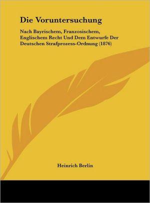 Die Voruntersuchung: Nach Bayrischem, Franzosischem, Englischem Recht Und Dem Entwurfe Der Deutschen Strafprozess-Ordnung (1876)