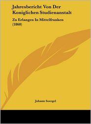 Jahresbericht Von Der Koniglichen Studienanstalt: Zu Erlangen In Mittelfranken (1860) - Johann Soergel