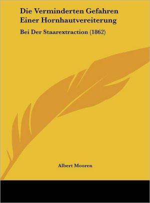 Die Verminderten Gefahren Einer Hornhautvereiterung: Bei Der Staarextraction (1862) - Albert Mooren