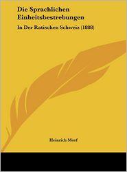 Die Sprachlichen Einheitsbestrebungen: In Der Ratischen Schweiz (1888) - Heinrich Morf