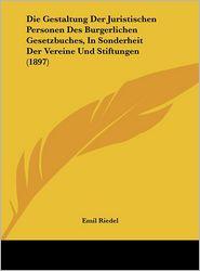 Die Gestaltung Der Juristischen Personen Des Burgerlichen Gesetzbuches, In Sonderheit Der Vereine Und Stiftungen (1897) - Emil Riedel