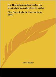 Die Reduplicirenden Verba Im Deutschen Als Abgeleitete Verba: Eine Etymologische Untersuchung (1866) - Adolf Moller