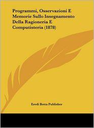 Programmi, Osservazioni E Memorie Sullo Insegnamento Della Ragioneria E Computisteria (1878) - Eredi Botta Eredi Botta Publisher