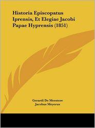 Historia Episcopatus Iprensis, Et Elegiae Jacobi Papae Hyprensis (1851) - Gerardi De Meestere, Jacobus Meyerus
