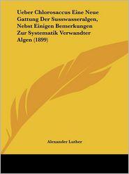 Ueber Chlorosaccus Eine Neue Gattung Der Susswasseralgen, Nebst Einigen Bemerkungen Zur Systematik Verwandter Algen (1899)