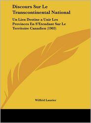 Discours Sur Le Transcontinental National: Un Lien Destine a Unir Les Provinces En S'Etendant Sur Le Territoire Canadien (1903) - Wilfrid Laurier