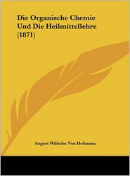 Die Organische Chemie Und Die Heilmittellehre (1871) - August Wilhelm Von Hofmann