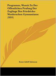 Programm, Womit Zu Der Offentlichen Prufung Der Zoglinge Des Friedrichs-Werderschen Gymnasiums (1851) - Ernst Adolf Salomon