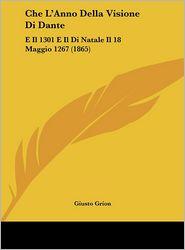 Che L'Anno Della Visione Di Dante: E Il 1301 E Il Di Natale Il 18 Maggio 1267 (1865) - Giusto Grion