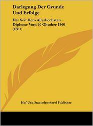 Darlegung Der Grunde Und Erfolge: Der Seit Dem Allerhochsten Diplome Vom 20 Oktober 1860 (1861) - Hof Und Staatsdruckerei Publisher