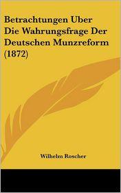 Betrachtungen Uber Die Wahrungsfrage Der Deutschen Munzreform (1872) - Wilhelm Roscher