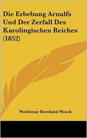 Die Erhebung Arnulfs Und Der Zerfall Des Karolingischen Reiches (1852) - Woldemar Bernhard Wenck
