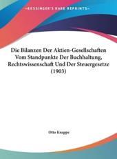 Die Bilanzen Der Aktien-Gesellschaften Vom Standpunkte Der Buchhaltung, Rechtswissenschaft Und Der Steuergesetze (1903) - Otto Knappe