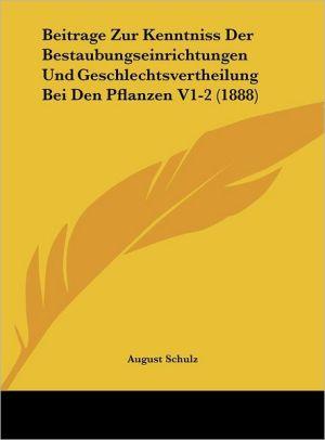 Beitrage Zur Kenntniss Der Bestaubungseinrichtungen Und Geschlechtsvertheilung Bei Den Pflanzen V1-2 (1888) - August Schulz