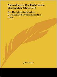 Abhandlungen Der Philologisch-Historischen Classe V10: Der Koniglich Sachsischen Gesellschaft Der Wissenschaften (1865) - J. Overbeck