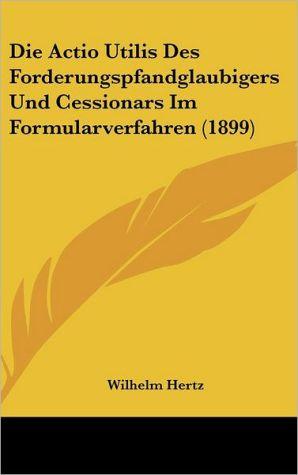 Die Actio Utilis Des Forderungspfandglaubigers Und Cessionars Im Formularverfahren (1899)