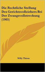 Die Rechtliche Stellung Des Gerichtsvollziehers Bei Der Zwangsvollstreckung (1905) - Willy Thiem